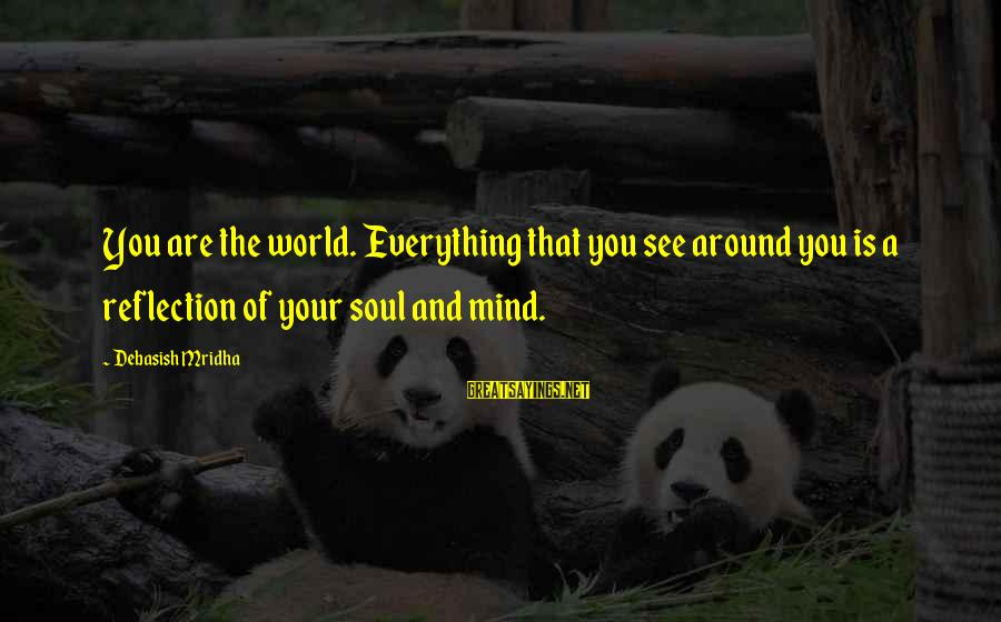Buddha Soul Sayings By Debasish Mridha: You are the world. Everything that you see around you is a reflection of your