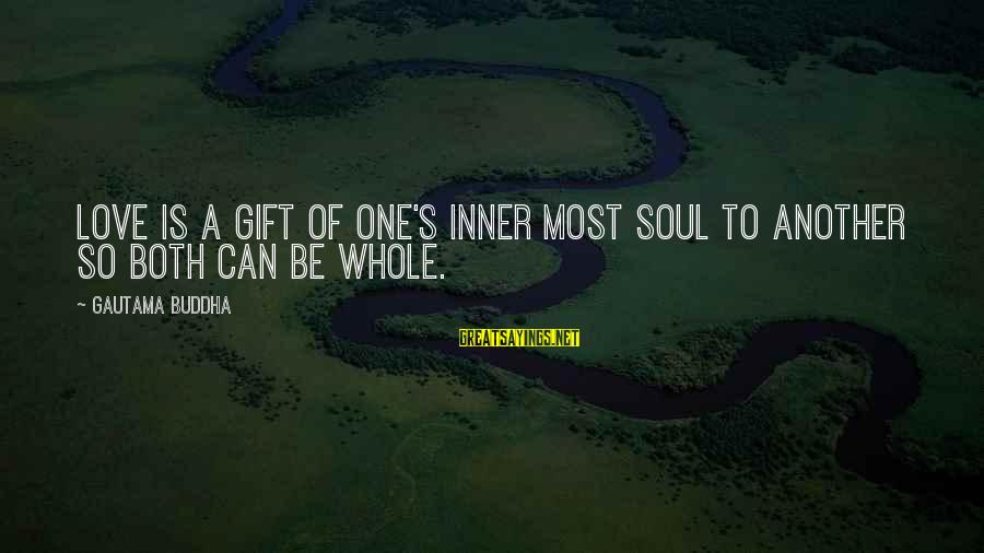 Buddha Soul Sayings By Gautama Buddha: Love is a gift of one's inner most soul to another so both can be