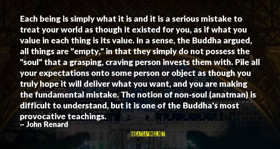 Buddha Soul Sayings By John Renard: Each being is simply what it is and it is a serious mistake to treat