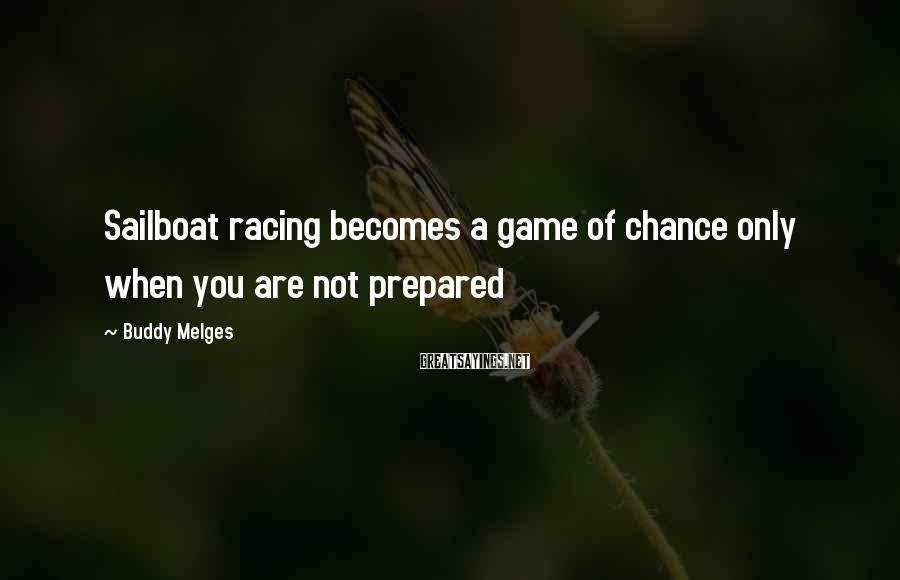 Buddy Melges Sayings: Sailboat racing becomes a game of chance only when you are not prepared