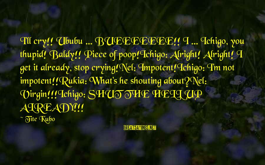 Bueeeeeee Sayings By Tite Kubo: I'll cry!! Ububu ... BUEEEEEEE!! I ... Ichigo, you thupid! Baldy!! Piece of poop!Ichigo: Alright!