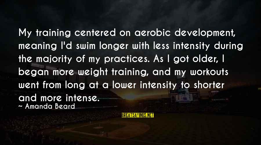 Buen Dia Sayings By Amanda Beard: My training centered on aerobic development, meaning I'd swim longer with less intensity during the