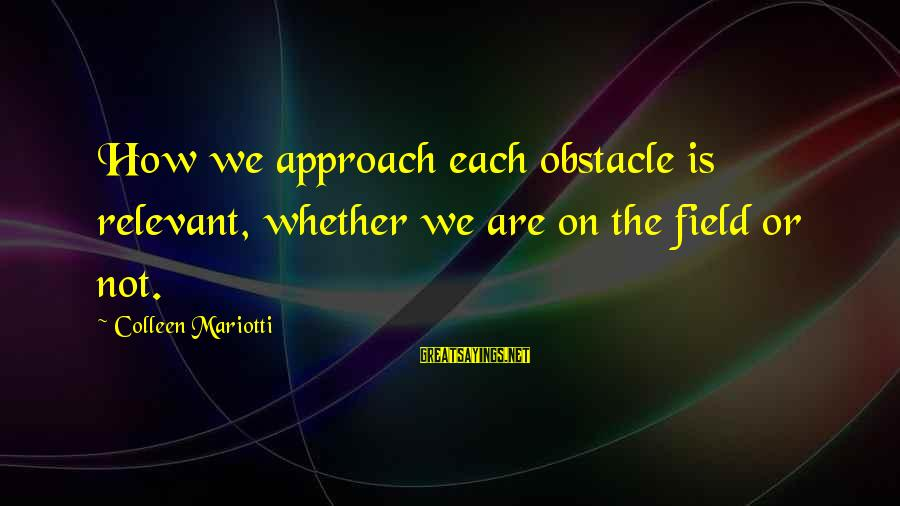 Buen Dia Sayings By Colleen Mariotti: How we approach each obstacle is relevant, whether we are on the field or not.
