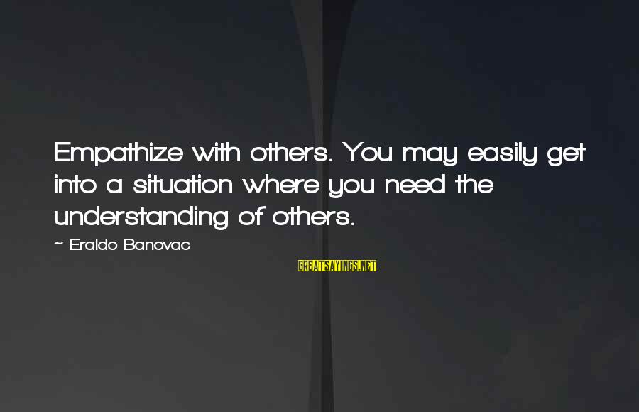 Buen Dia Sayings By Eraldo Banovac: Empathize with others. You may easily get into a situation where you need the understanding