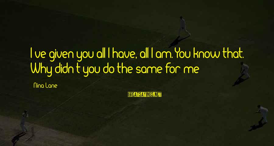 Buen Dia Sayings By Nina Lane: I've given you all I have, all I am. You know that. Why didn't you