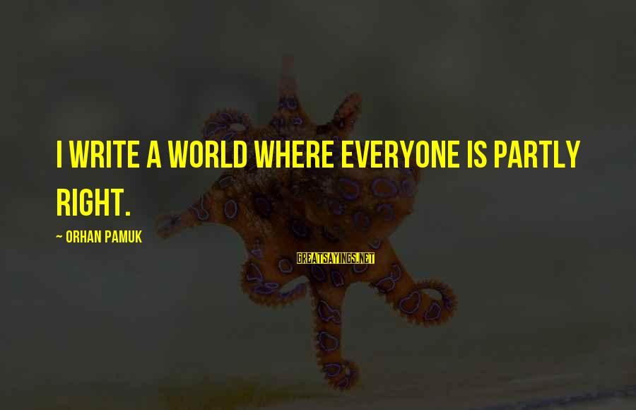 Buen Dia Sayings By Orhan Pamuk: I write a world where everyone is partly right.