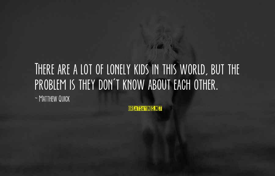 Buenas Noches Luna Sayings By Matthew Quick: There are a lot of lonely kids in this world, but the problem is they