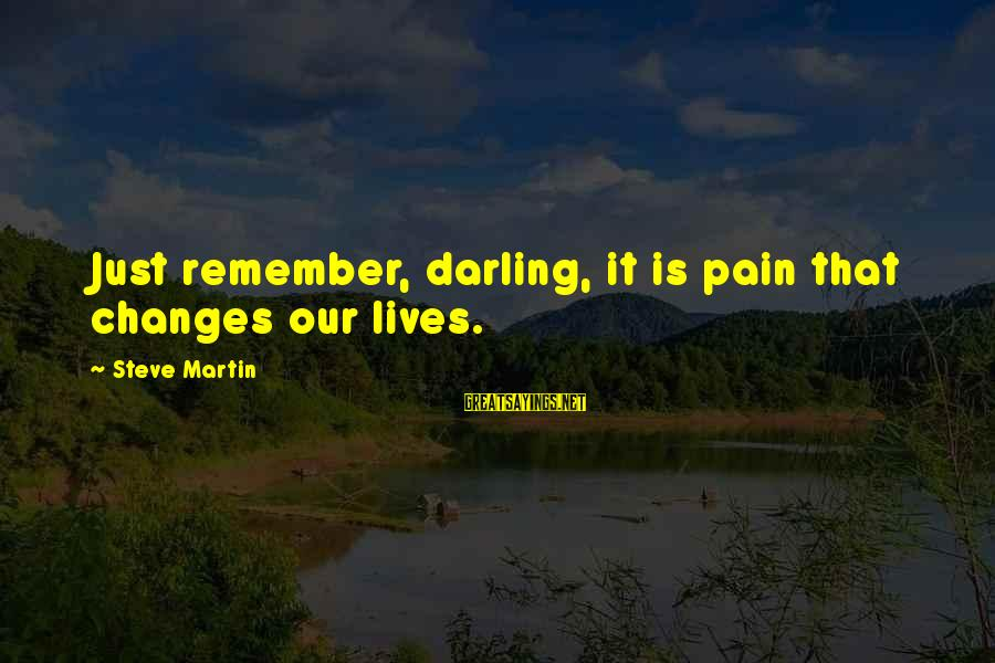 Buffalo Wild Wings Sayings By Steve Martin: Just remember, darling, it is pain that changes our lives.