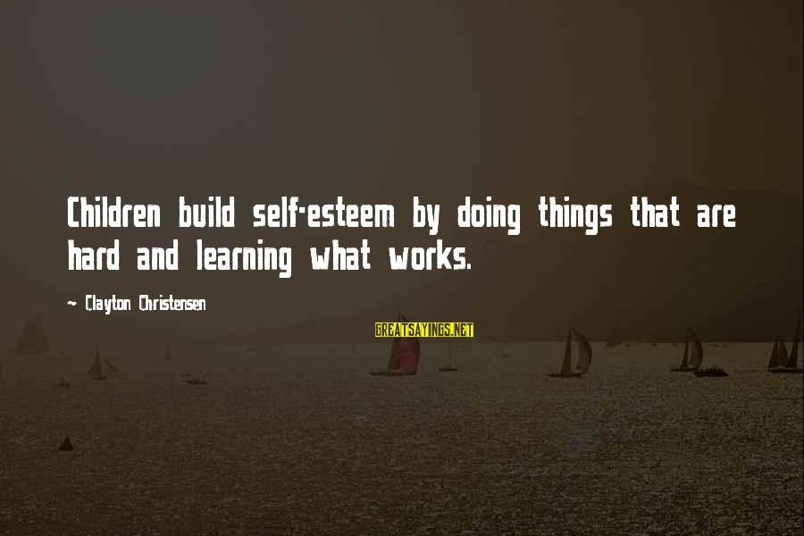 Build Self Esteem Sayings By Clayton Christensen: Children build self-esteem by doing things that are hard and learning what works.