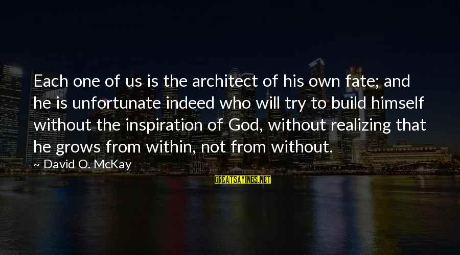 Build Self Esteem Sayings By David O. McKay: Each one of us is the architect of his own fate; and he is unfortunate