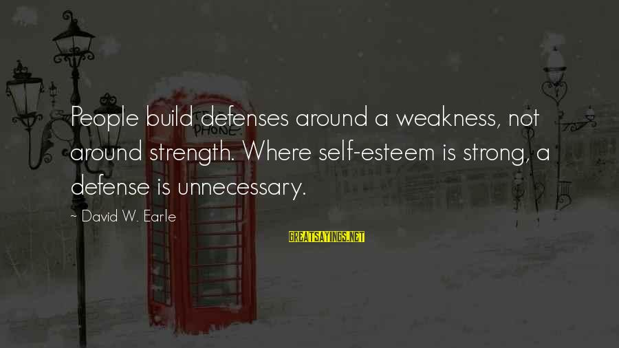 Build Self Esteem Sayings By David W. Earle: People build defenses around a weakness, not around strength. Where self-esteem is strong, a defense