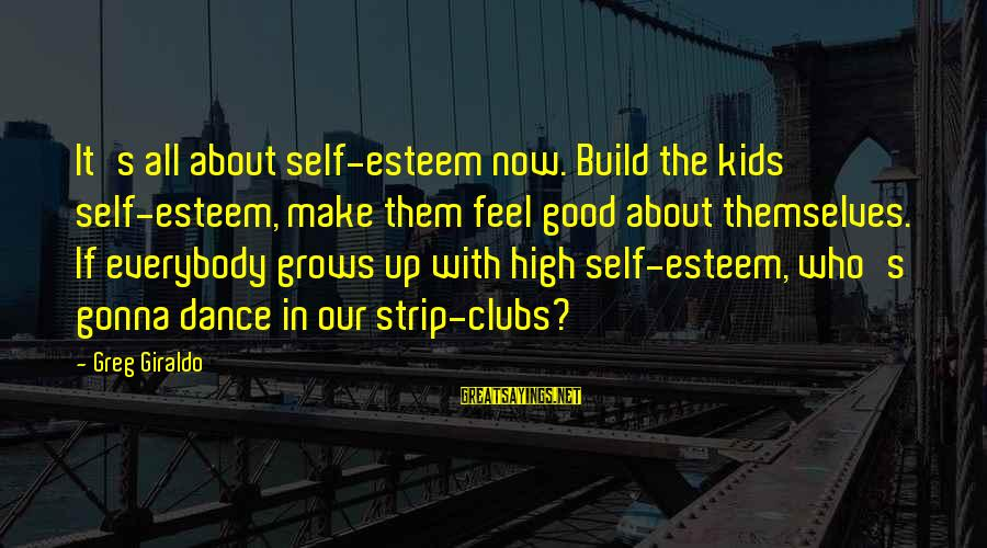 Build Self Esteem Sayings By Greg Giraldo: It's all about self-esteem now. Build the kids' self-esteem, make them feel good about themselves.