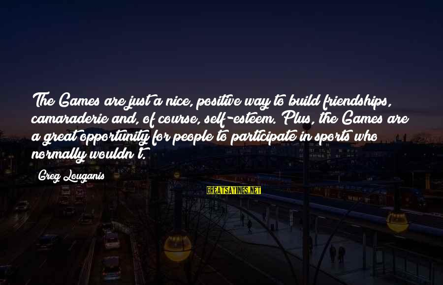 Build Self Esteem Sayings By Greg Louganis: The Games are just a nice, positive way to build friendships, camaraderie and, of course,