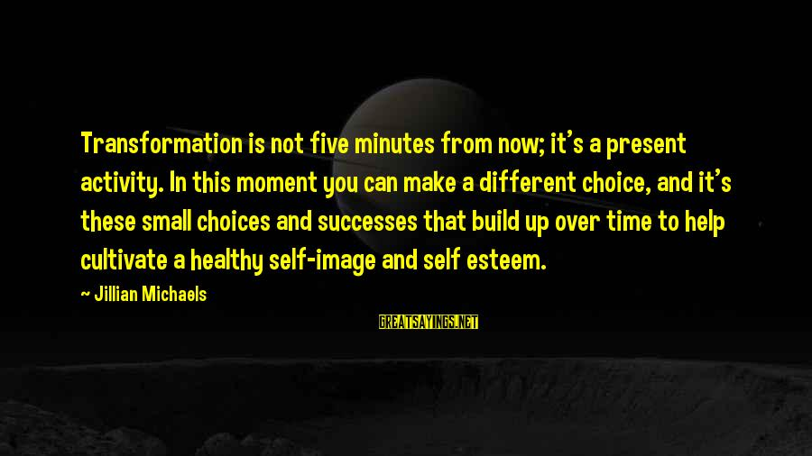 Build Self Esteem Sayings By Jillian Michaels: Transformation is not five minutes from now; it's a present activity. In this moment you