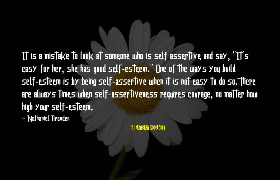 """Build Self Esteem Sayings By Nathaniel Branden: It is a mistake to look at someone who is self assertive and say, """"It's"""