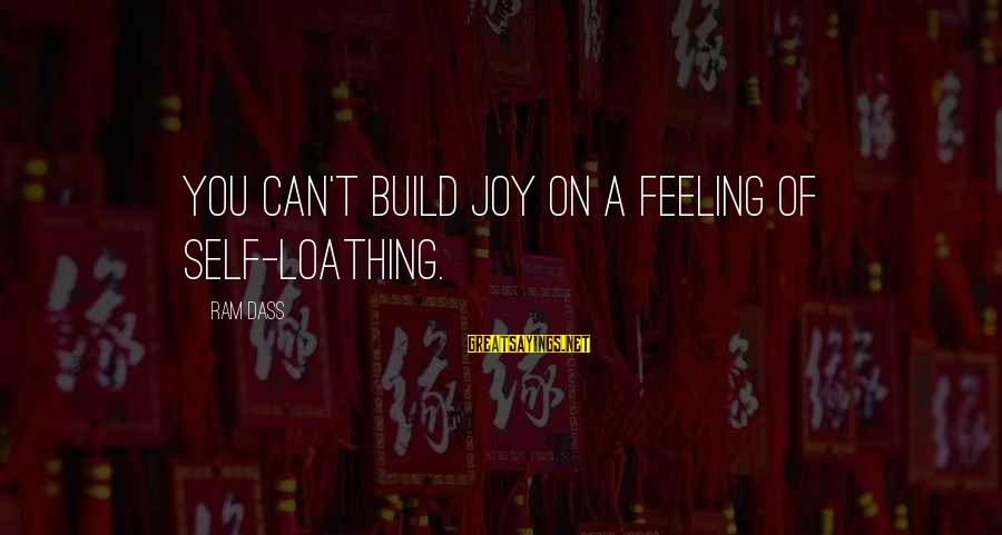 Build Self Esteem Sayings By Ram Dass: You can't build joy on a feeling of self-loathing.