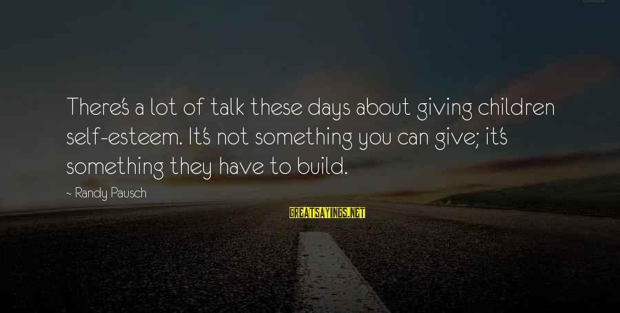 Build Self Esteem Sayings By Randy Pausch: There's a lot of talk these days about giving children self-esteem. It's not something you