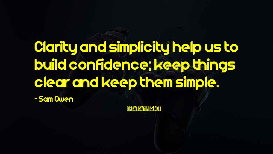 Build Self Esteem Sayings By Sam Owen: Clarity and simplicity help us to build confidence; keep things clear and keep them simple.