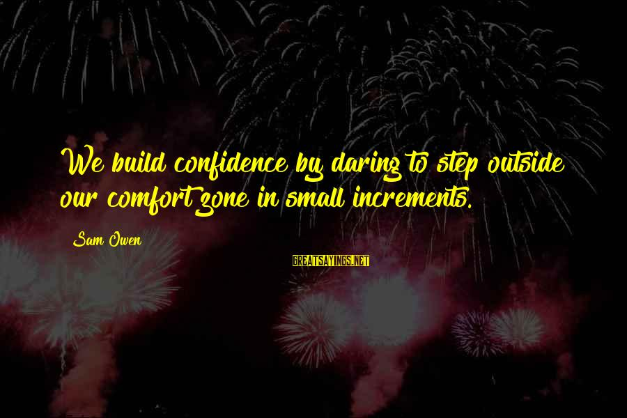 Build Self Esteem Sayings By Sam Owen: We build confidence by daring to step outside our comfort zone in small increments.