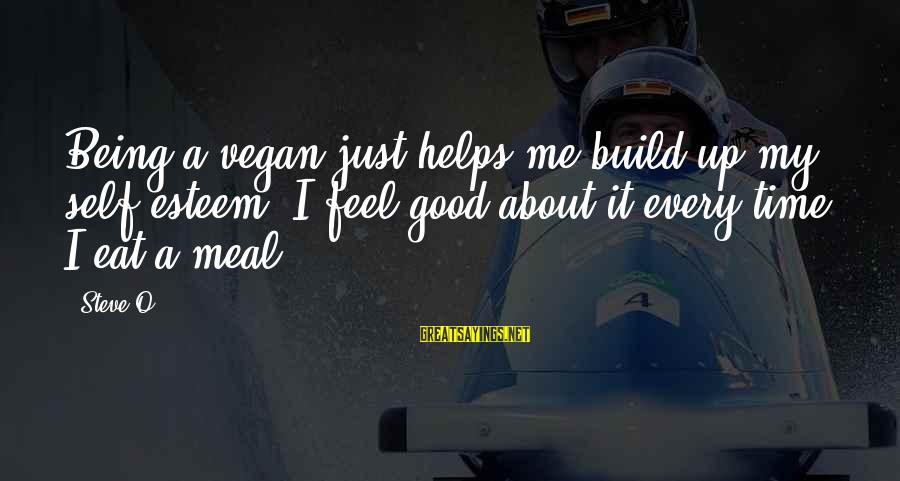Build Self Esteem Sayings By Steve-O: Being a vegan just helps me build up my self-esteem. I feel good about it