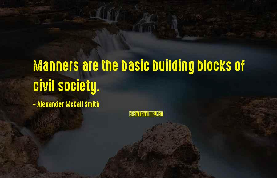 Building Blocks Sayings By Alexander McCall Smith: Manners are the basic building blocks of civil society.