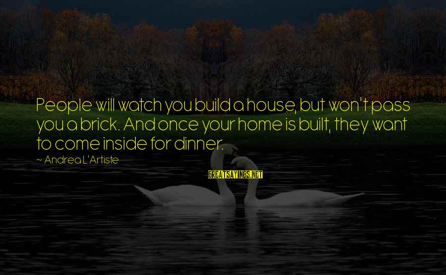 Building Blocks Sayings By Andrea L'Artiste: People will watch you build a house, but won't pass you a brick. And once