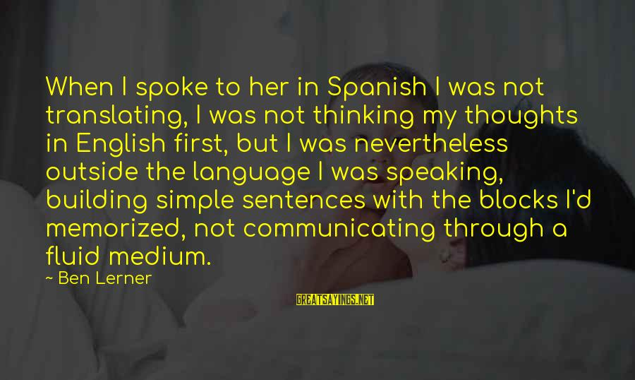Building Blocks Sayings By Ben Lerner: When I spoke to her in Spanish I was not translating, I was not thinking