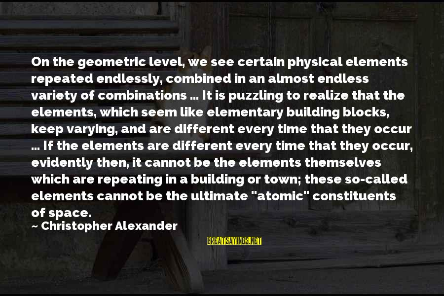 Building Blocks Sayings By Christopher Alexander: On the geometric level, we see certain physical elements repeated endlessly, combined in an almost