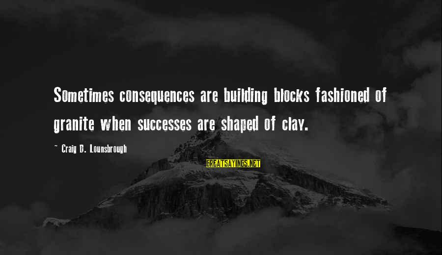 Building Blocks Sayings By Craig D. Lounsbrough: Sometimes consequences are building blocks fashioned of granite when successes are shaped of clay.