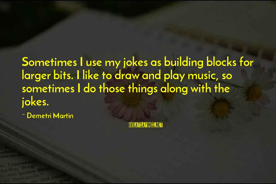 Building Blocks Sayings By Demetri Martin: Sometimes I use my jokes as building blocks for larger bits. I like to draw