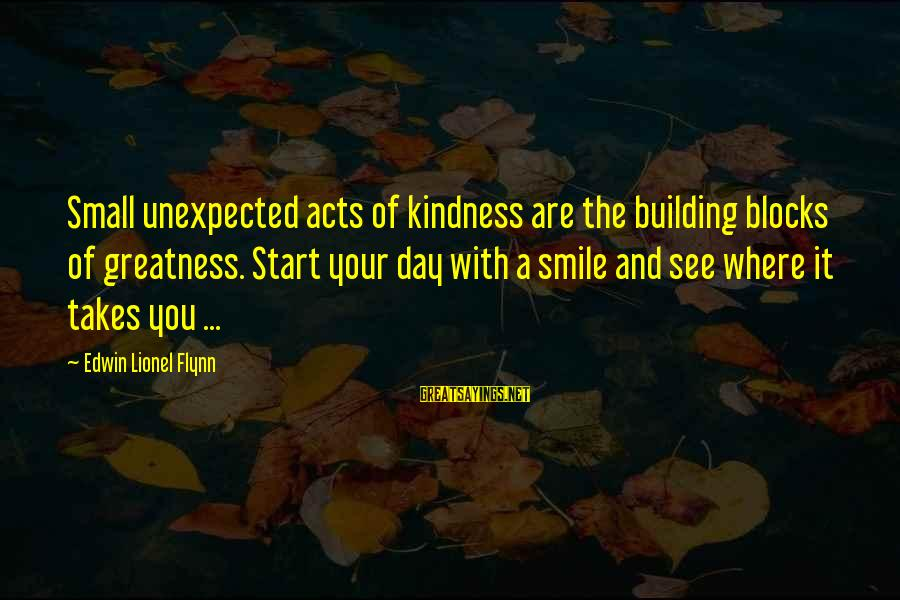 Building Blocks Sayings By Edwin Lionel Flynn: Small unexpected acts of kindness are the building blocks of greatness. Start your day with
