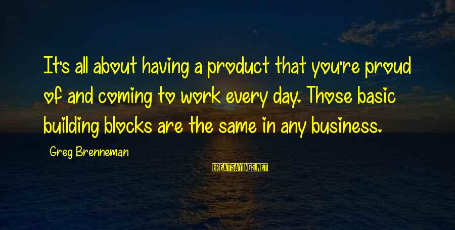 Building Blocks Sayings By Greg Brenneman: It's all about having a product that you're proud of and coming to work every
