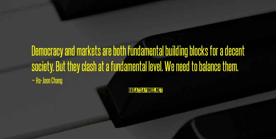 Building Blocks Sayings By Ha-Joon Chang: Democracy and markets are both fundamental building blocks for a decent society. But they clash