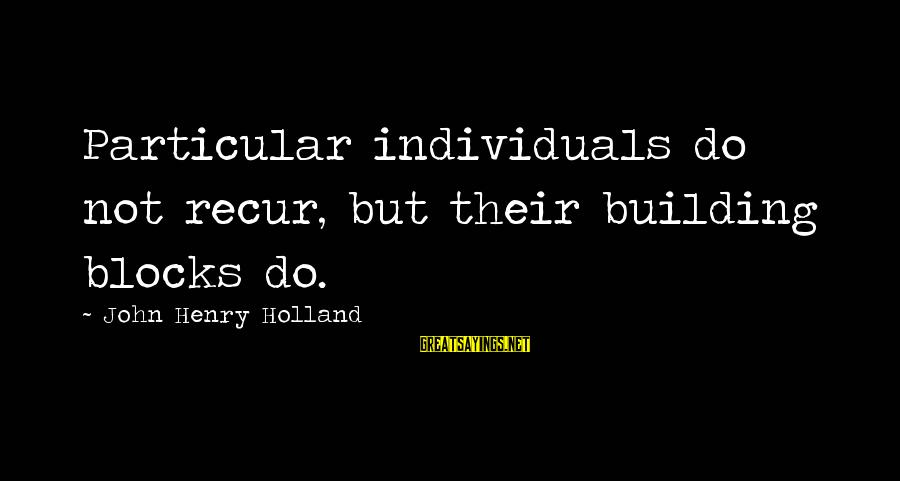 Building Blocks Sayings By John Henry Holland: Particular individuals do not recur, but their building blocks do.