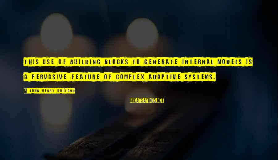 Building Blocks Sayings By John Henry Holland: This use of building blocks to generate internal models is a pervasive feature of complex
