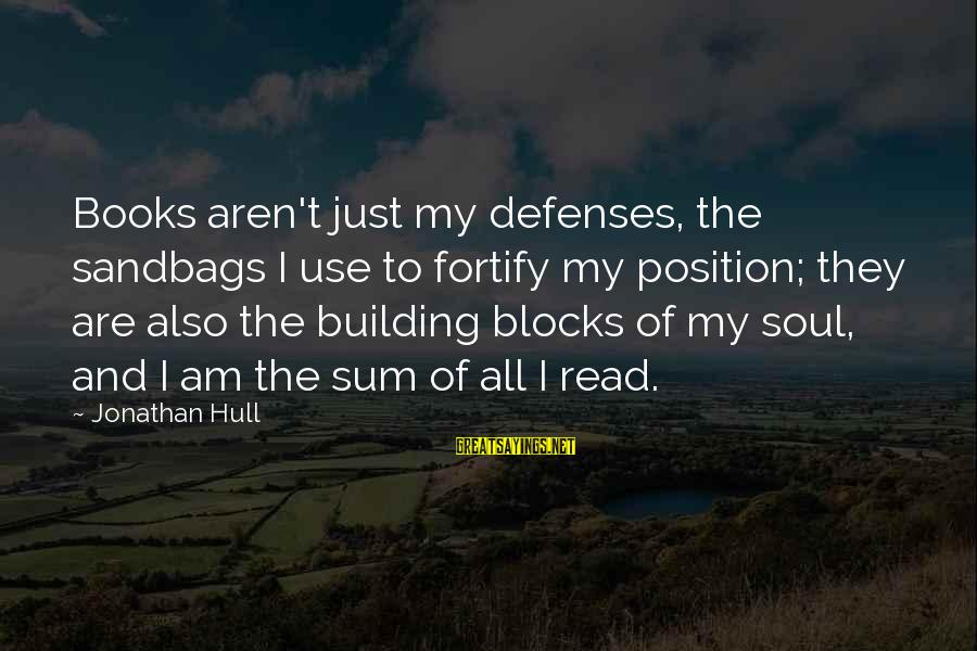Building Blocks Sayings By Jonathan Hull: Books aren't just my defenses, the sandbags I use to fortify my position; they are