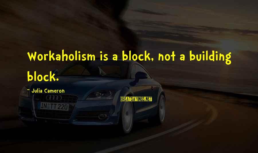 Building Blocks Sayings By Julia Cameron: Workaholism is a block, not a building block.