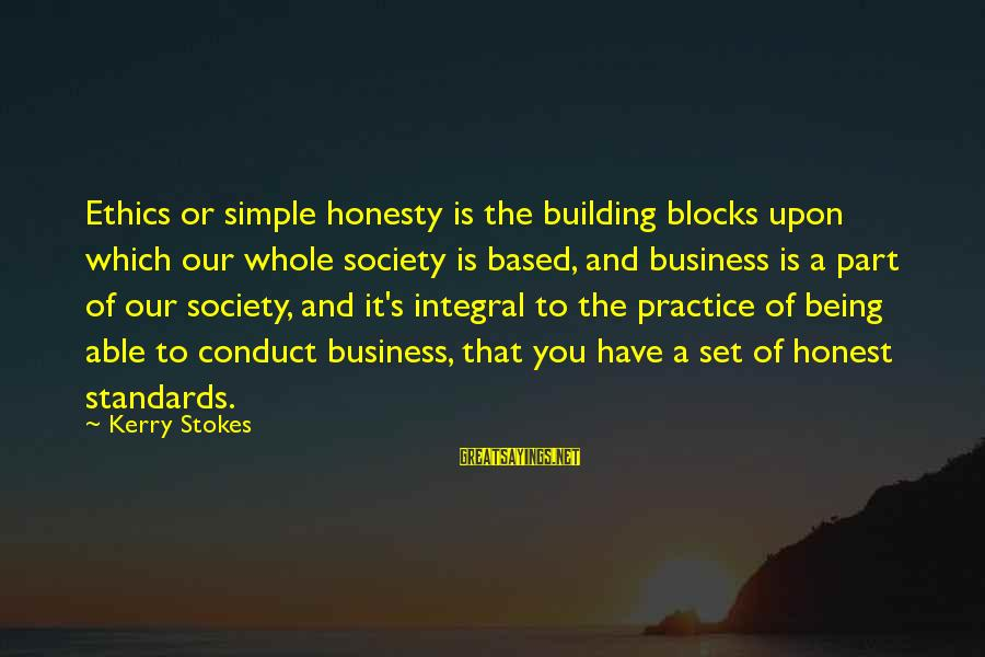 Building Blocks Sayings By Kerry Stokes: Ethics or simple honesty is the building blocks upon which our whole society is based,