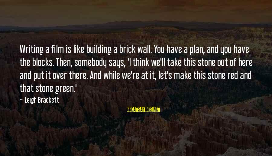 Building Blocks Sayings By Leigh Brackett: Writing a film is like building a brick wall. You have a plan, and you