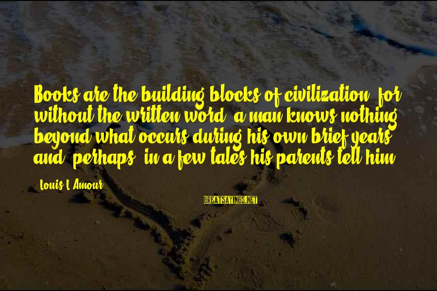 Building Blocks Sayings By Louis L'Amour: Books are the building blocks of civilization, for without the written word, a man knows