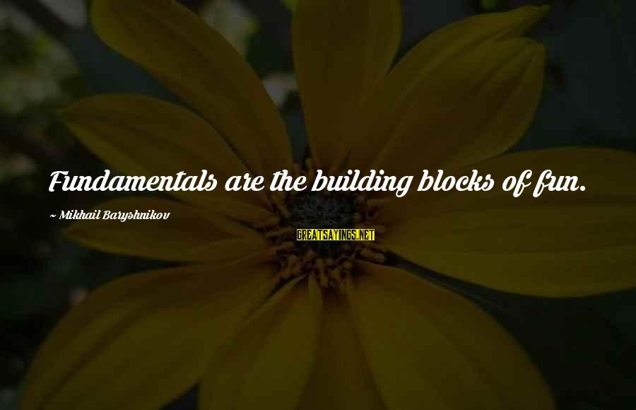 Building Blocks Sayings By Mikhail Baryshnikov: Fundamentals are the building blocks of fun.