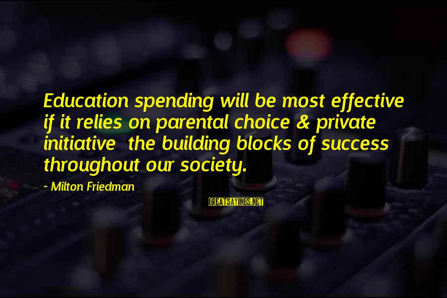 Building Blocks Sayings By Milton Friedman: Education spending will be most effective if it relies on parental choice & private initiative