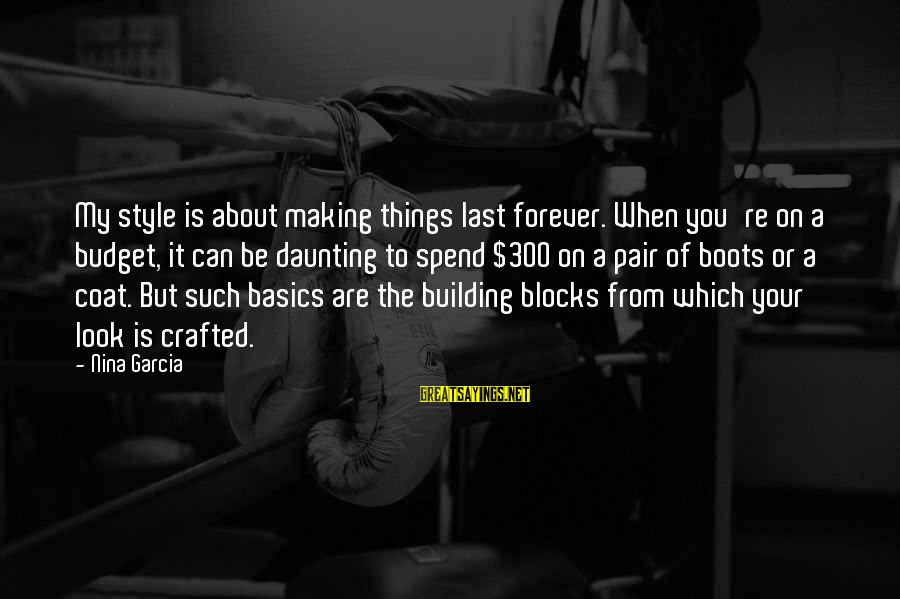 Building Blocks Sayings By Nina Garcia: My style is about making things last forever. When you're on a budget, it can