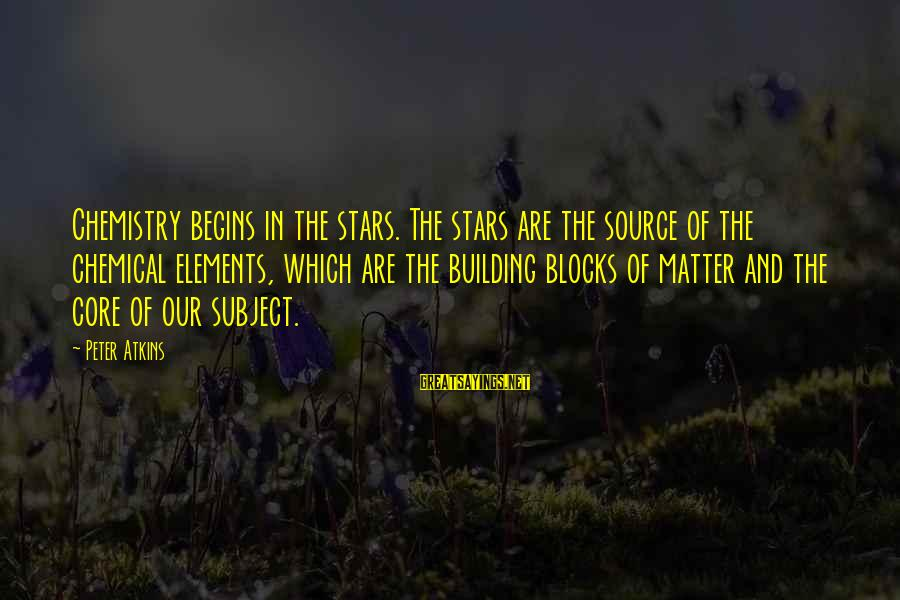 Building Blocks Sayings By Peter Atkins: Chemistry begins in the stars. The stars are the source of the chemical elements, which