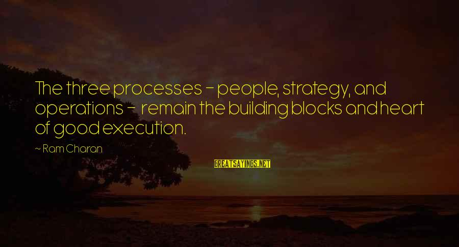 Building Blocks Sayings By Ram Charan: The three processes - people, strategy, and operations - remain the building blocks and heart
