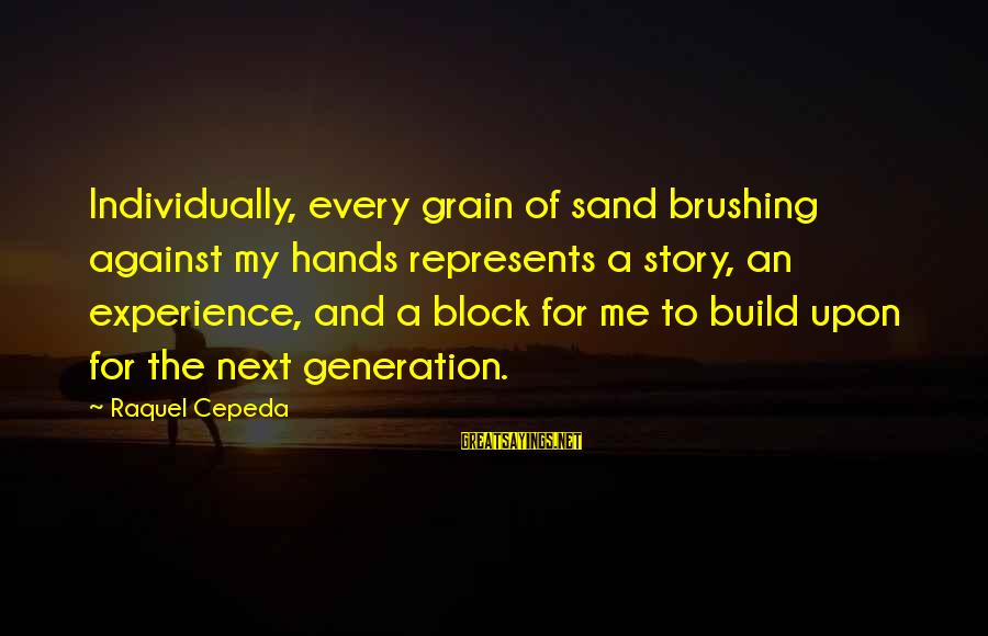 Building Blocks Sayings By Raquel Cepeda: Individually, every grain of sand brushing against my hands represents a story, an experience, and