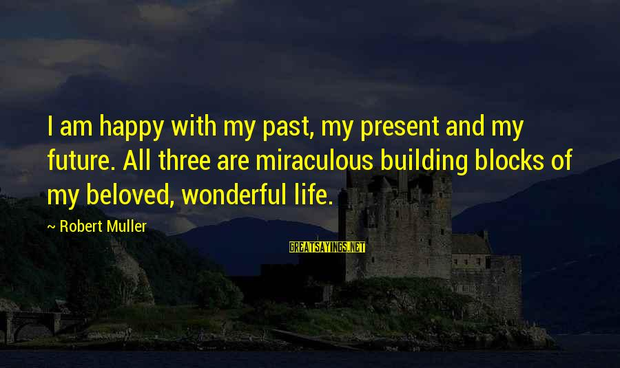 Building Blocks Sayings By Robert Muller: I am happy with my past, my present and my future. All three are miraculous