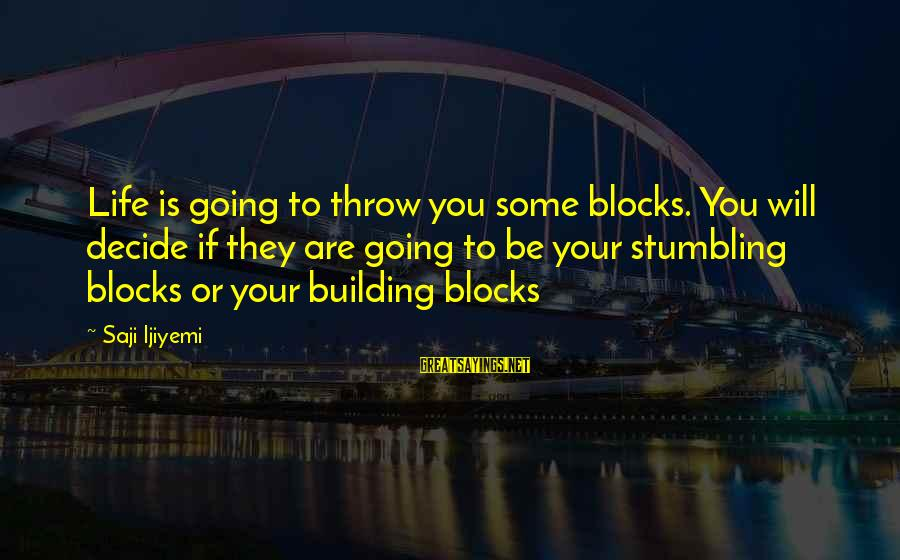 Building Blocks Sayings By Saji Ijiyemi: Life is going to throw you some blocks. You will decide if they are going
