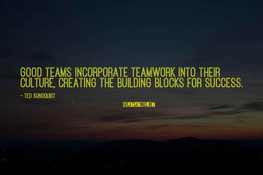 Building Blocks Sayings By Ted Sundquist: Good teams incorporate teamwork into their culture, creating the building blocks for success.