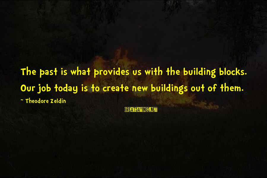 Building Blocks Sayings By Theodore Zeldin: The past is what provides us with the building blocks. Our job today is to